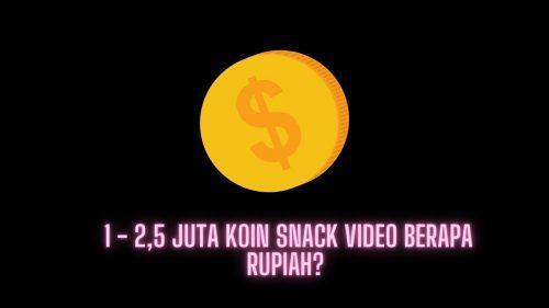 1 – 2,5 Juta Koin Snack Video Berapa Rupiah? Yuk Kita Cek!